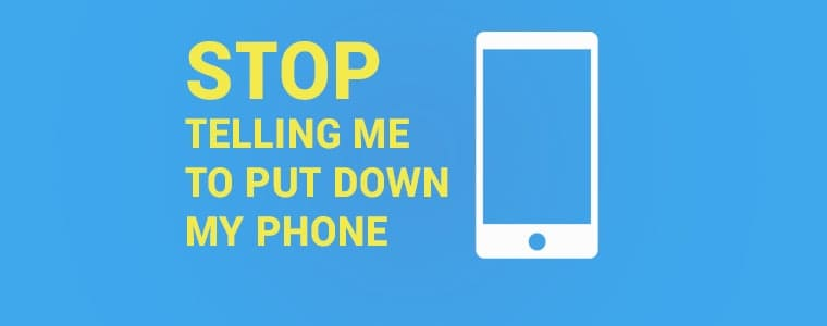 Stop telling me to put down my phone